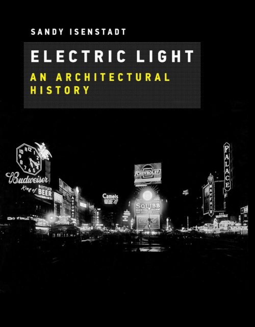 """Sandy Isenstadt, """"Electric Light: An Architectural History"""" (2018)"""